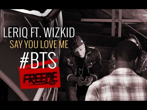 Behind The Scenes | Leriq ft Wizkid - Say You Love Me @LeriQ_TLS @wizkidayo