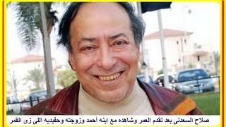 صلاح السعدنى بعد تقدم العمر وشاهده مع إبنه أحمد وزوجته وحفيديه اللى زى القمر