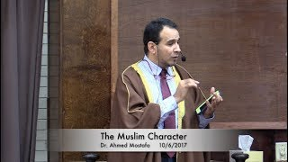 The Muslim Character . Dr. Ahmed Mostafa 10/6/2017