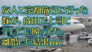 getlinkyoutube.com-【スカッとする話】友人と京都旅行に行った嫁が、成田で上司とテレビに映ってた。離婚した結果ww