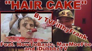 "getlinkyoutube.com-ReView/ReAction to ""HAIR CAKE"" By TVFilthyFrank (Feat. HowToBasic, MaxMoeFoe & iDubbbzTV)"