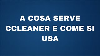A cosa serve Ccleaner e come si usa