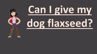 Can I give my dog flaxseed ?