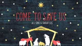 Come to Save Us - All Sons & Daughters (from Majesty In A Manger)