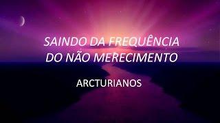 ARCTURIANOS - SAINDO DA FREQUÊNCIA DE NÃO MERECIMENTO - 28.10.2015