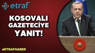 Erdoğan'dan Kosovalı gazeteciye net yanıt