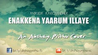 Anirudh Ravichander - Enakenna Yaarum Illaye   AAKKO   Akshay - Prithu Cover