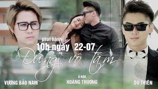 Đừng Vô Tâm | Du Thiên Ft. Vương Bảo Nam | Official Music Video