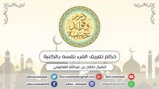 حكم تعريف المرء نفسه بالكنية  الشيخ صالح بن عبدالله العصيمي