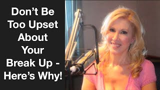 Don't Be Too Upset About Your Break Up!  Here's Why width=