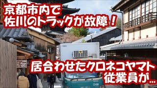 【ライバル】京都市内で佐川のトラックが故障! 居合わせたクロネコヤマトの従業員が
