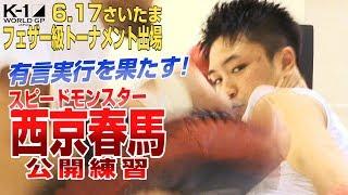 「K-1 WORLD GP」6.17(日)さいたま 西京春馬 公開練習で攻撃力アップをアピール!