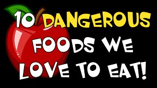 10 DANGEROUS Foods We Love to Eat!