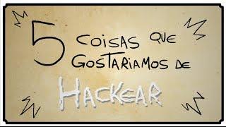 getlinkyoutube.com-5 COISAS QUE GOSTARÍAMOS DE HACKEAR