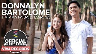 Donnalyn Bartolome — Itatama Pa Ba O Tama Na (Official Behind-The-Scenes) Part 2