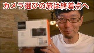 カメラ選びの旅は終着点へ ~カメラ雑談最終回?~