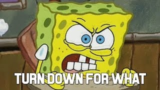 "Spongebob ""Turn down for what"""