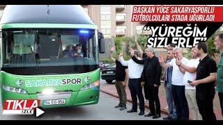 Başkan Yüce Sakaryasporlu oyuncuları stada uğurladı
