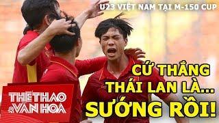 U23 Việt Nam tại M-150 Cup: Cứ thắng Thái Lan là... sướng rồi!