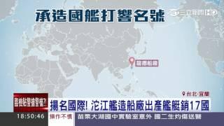 揚名國際!沱江艦造船廠出產艦艇銷17國 三立新聞台