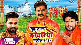 सुपरफास्ट काँवरिया एक्सप्रेस 2018 - Pawan Singh, Khesari Lal Yadav, Ritesh Pandey - VIDEO JUKEBOX