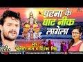 Khesari Lal Yadav का हिट Chhath Geet | पटना के घाट नीक | Priyanka Singh | Bhojpuri Chhath Geet 2017
