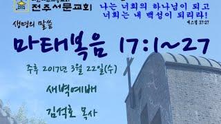 전주서문교회 2017년 3월 22일(수) 새벽예배-마태복음 17:1~27