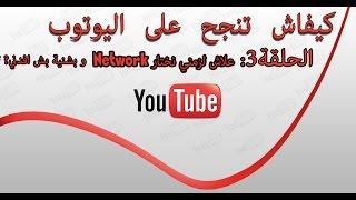 كيفاش تنجح فاليوتوب - الحلقة #3 علاش لزمني نختار Network و بشنوة باش افدني ؟
