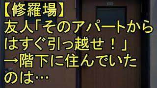 【修羅場】友人「そのアパートからはすぐ引っ越せ!」→階下に住んでいたのは…