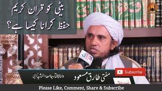 Beti Ko Quran-e-kareem Hifz Karana Kaisa hain? Mufti Tariq Masood