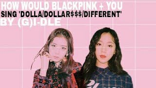 How Would BLACKPINK + YOU Sing 'Dolla/Dollar$$$/Different' by (G)I-DLE