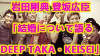 getlinkyoutube.com-三代目 J Soul Brothers 岩田剛典 登坂広臣 「結婚について語る DEEP TAKA・KEISEI」