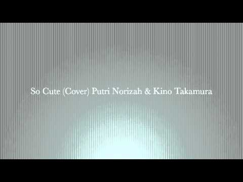 So Cute (Cover) - Putri Norizah & Kino Takamura