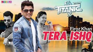 Tera Ishq ( Full Song ) - Firoz Khan || Titanic || Raj Singh Jhinger || New Punjabi Songs 2018