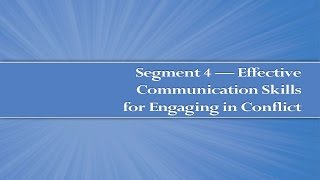 Module 4, Segment 4: Effective Communication Skills for Engaging in Conflict