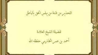 خطورة الذين يلبسون الحق بالباطل ، لفضيلة الشيخ العلامة أحمد الحازمي حفظه الله