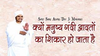 क्यों मनुष्य गंदी आदतों का शिकार हो जाता है    Sant Shri Asang Dev Ji Maharaj    सुखद सत्संग