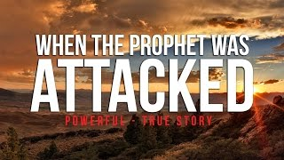 When The Prophet (S) Was Attacked - Powerful True Story