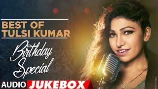 Best of Tulsi Kumar ||  Birthday Special || Audio Jukebox || T-Series