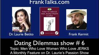 dating dilemmas show 6 Why women love jerks, dr laurie betito interviews frank kermit view on youtube.com tube online.