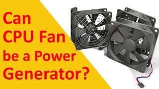 CPU Fan Power Generation Fake or Real? Can CPU Fan be a Power Generator?