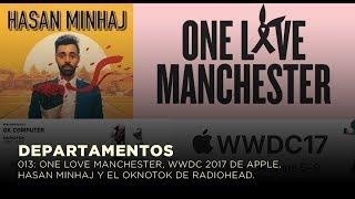 DEPARTAMENTOS: 013 ONE LOVE MANCHESTER, WWDC17 DE APPLE, HASAN MINHAJ Y EL OKNOTOK DE RADIOHEAF