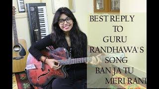 Best Reply to Guru Randhwa's Ban ja tu Meri Rani   Tumhari Sullu   Female Cover
