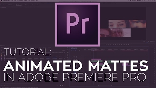 How to Create Animated Mattes in Adobe Premiere Pro