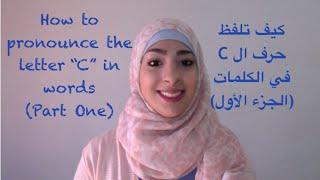 كيف تلفظ حرف ال C في الكلمات (الجزء الأول) How to Pronounce the letter C in Words