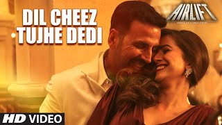 DIL CHEEZ TUJHE DEDI Video Song | AIRLIFT | Akshay Kumar | Ankit Tiwari, Arijit Singh