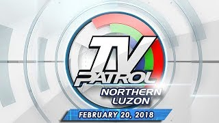 TV Patrol Northern Luzon - Feb 20, 2018