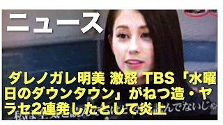 ダレノガレ明美 激怒 TBS「水曜日のダウンタウン」がねつ造・ヤラセ2連発したとして炎上
