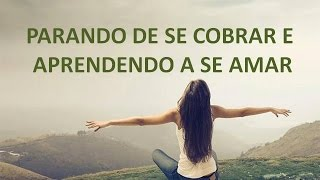 getlinkyoutube.com-PARANDO DE SE COBRAR E APRENDENDO A SE AMAR - 30.11.16