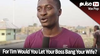 getlinkyoutube.com-For 11m Naira Would You Let Your Boss Bang Your Wife? - Pulse TV VOX POP